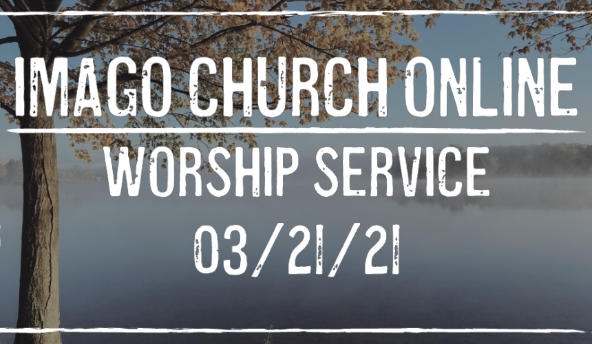 Imago Church Online Worship Service 03/21/21 – Living out our Calling – 1 Peter 2:4-5, 9-10