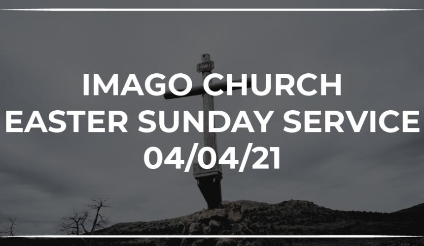 Imago Church Online Worship Service 04/04/21 – Easter Service – Luke 24:1-12